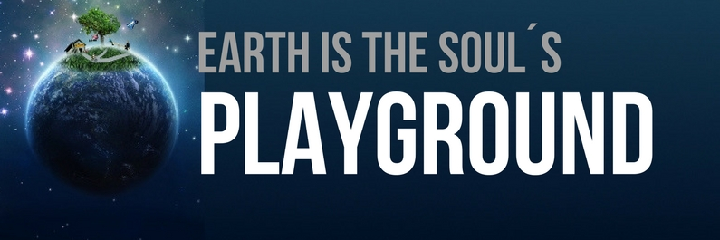 "Earth is not a school – it´s the soul´s ""playground""."